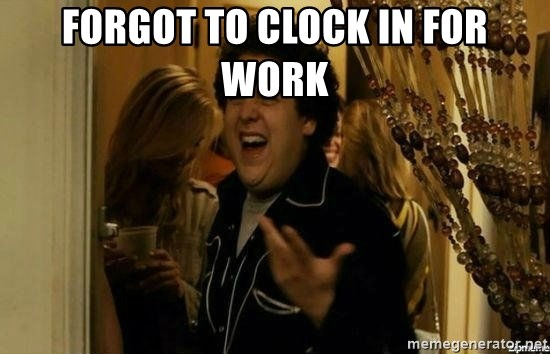 Fuck me right - forgot to clock in for work