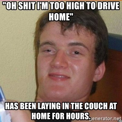 "High 10 guy - ""Oh shit I'm too high to drive home"" Has been laying in the couch at home for hours."