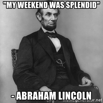 "Abraham Lincoln  - ""My weekend was splendid"" - Abraham Lincoln"