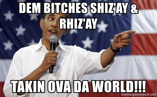 Obama You Mad - Dem bitches Shiz'ay & Rhiz'ay Takin ova da world!!!