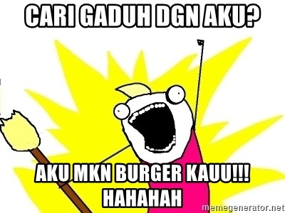 X ALL THE THINGS - cari gaduh dgn aku? aku mkn burger kauu!!! hahahah