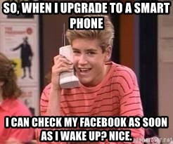 Zach Morris - So, when I upgrade to a smart phone I can check my Facebook as soon as I wake up? Nice.