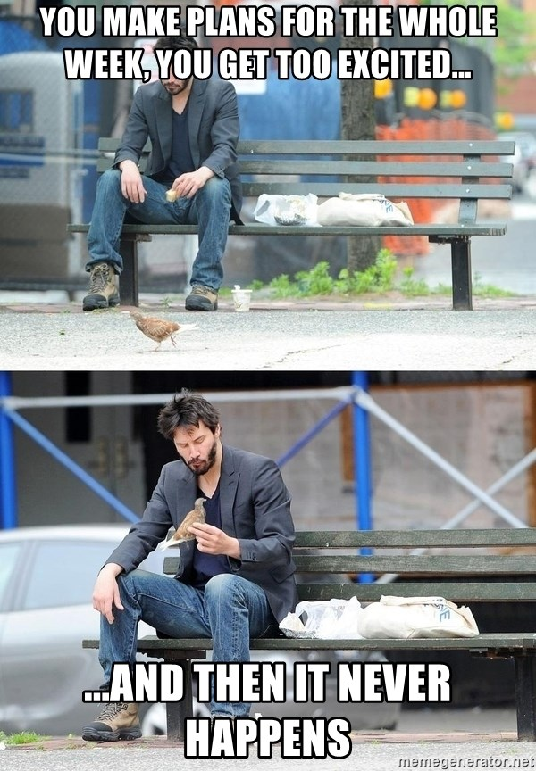 Sad Keanu - YOU MAKE PLANS FOR THE WHOLE WEEK, YOU GET TOO EXCITED... ...AND THEN IT NEVER HAPPENS