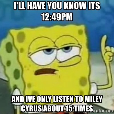 Sponge bob will let you know - I'll have you know its 12:49pm and ive only listen to miley cyrus about 15 times