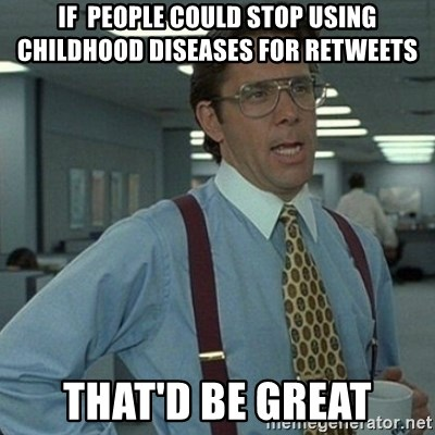 Yeah that'd be great... - If  people could stop using childhood diseases for retweets THAT'D BE GREAT