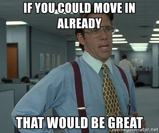 that would be great guy - If you could move in already that would be great