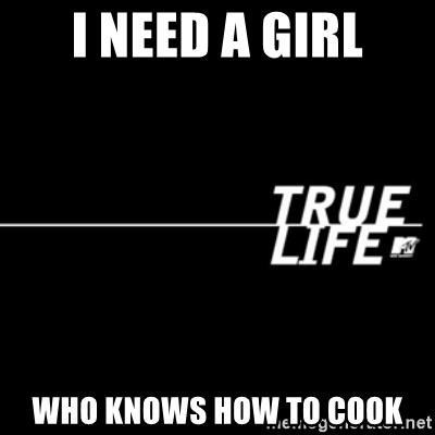 true life - I need a girl Who knows how to cook