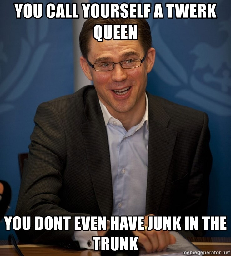Katainen Perkele - you call yourself a twerk queen you dont even have junk in the trunk