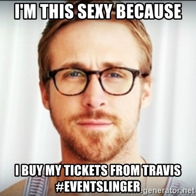 Ryan Gosling Hey Girl 3 - i'm this sexy because i buy my tickets from travis  #eventslinger