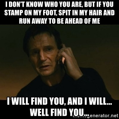 liam neeson taken - I don't know who you are, But if you stamp on my foot, spit in my hair and run away to be ahead of me I will find you, and I will... well find you...
