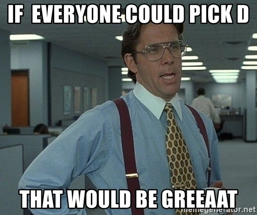 that would be great guy - If  everyone could pick D That would be greeaat