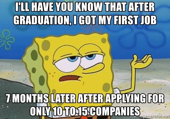 I'll have you know Spongebob - I'll have you know that after graduation, I got my first job 7 months later after applying for only 10 to 15 companies