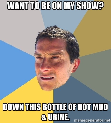 Bear Grylls - Want to be on my show? Down this bottle of hot mud & urine.