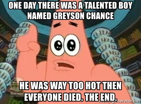 Patrick Says - one day there was a talented boy named greyson chance he was way too hot then everyone died. THE END.