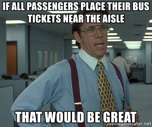 that would be great guy - IF ALL PASSENGERS PLACE THEIR BUS TICKETS NEAR THE AISLE THAT WOULD BE GREAT