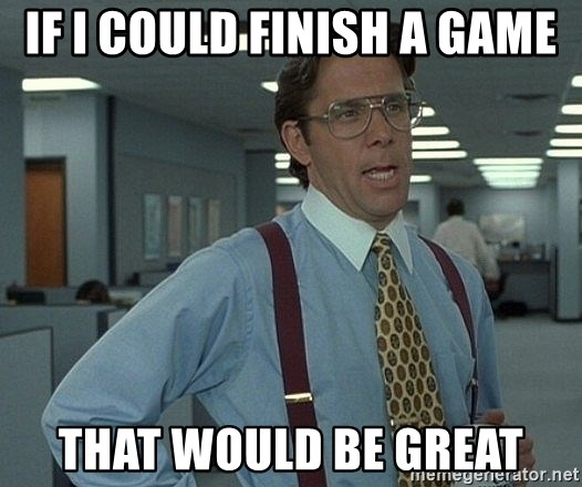 that would be great guy - if i could finish a game that would be great