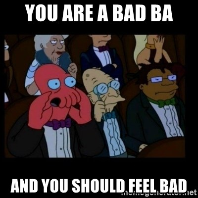X is bad and you should feel bad - You are a Bad BA and you should feel bad