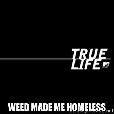 true life -  Weed made me homeless