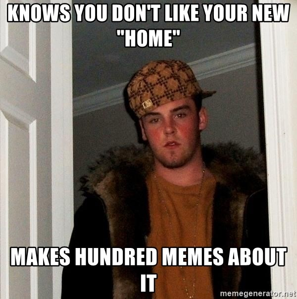 "Scumbag Steve - knows you don't like your new ""home"" makes hundred memes about it"