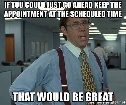 Office Space That Would Be Great - if you could just go ahead keep the appointment at the scheduled time that would be great