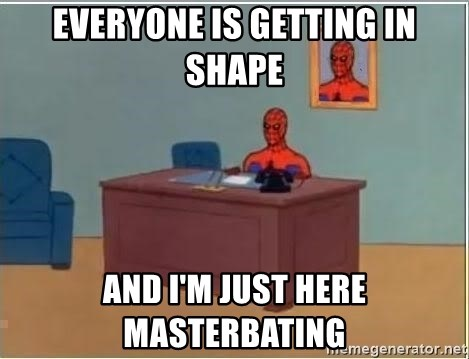im just sitting here - Everyone is getting in shape and i'm just here masterbating