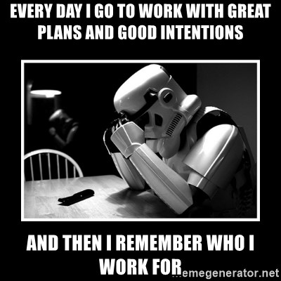 Sad Trooper - Every day I go to work with great plans and good intentions And then I remember who I work for