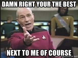 Captain Picard - DAMN RIGHT YOUR THE BEST  NEXT TO ME OF COURSE