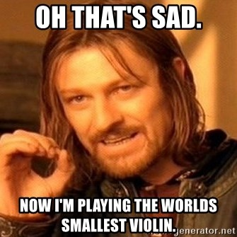 One Does Not Simply - Oh that's sad. Now I'm playing the worlds smallest violin.