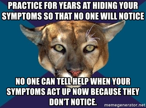 PTSD PUMA - Practice for years at hiding your symptoms so that no one will notice No one can tell help when your symptoms act up now because they don't notice.