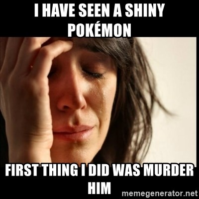 First World Problems - I have seen a shiny pokémon  first thing i did was murder him