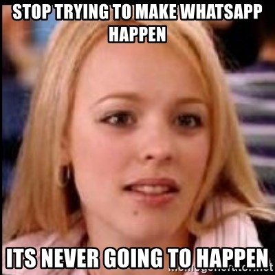 regina george fetch - stop trying to make whatsapp happen its never going to happen