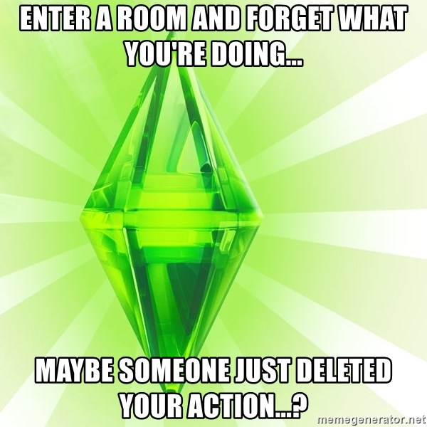 Sims - enter a room and forget what you're doing... maybe someone just deleted your action...?