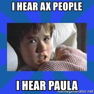 i see dead people - I Hear ax people i hear paula