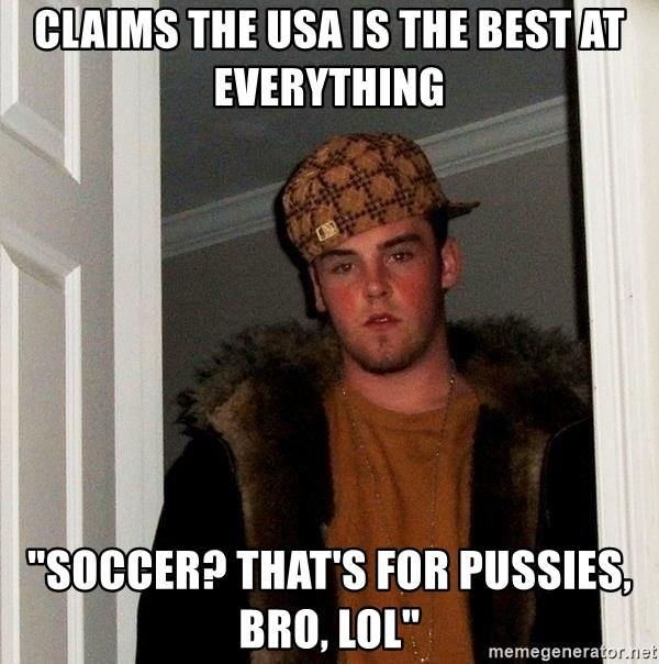 """Scumbag Steve - claims the USA is the best at everything """"soccer? that's for pussies, bro, lol"""""""