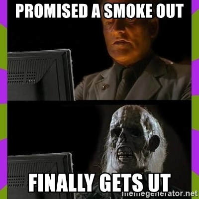 ill just wait here - PROMISED A SMOKE OUT FINALLY GETS UT