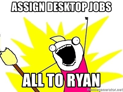 X ALL THE THINGS - assign desktop jobs all to ryan