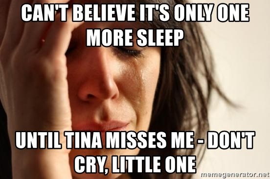 First World Problems - can't believe it's only one more sleep until tina misses me - don't cry, little one