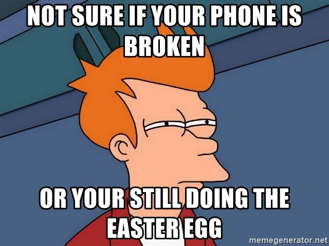 Futurama Fry - Not sure if your phone is broken Or your still doing the Easter egg
