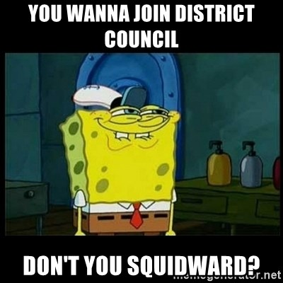 Don't you, Squidward? - You wanna join District council don't you squidward?