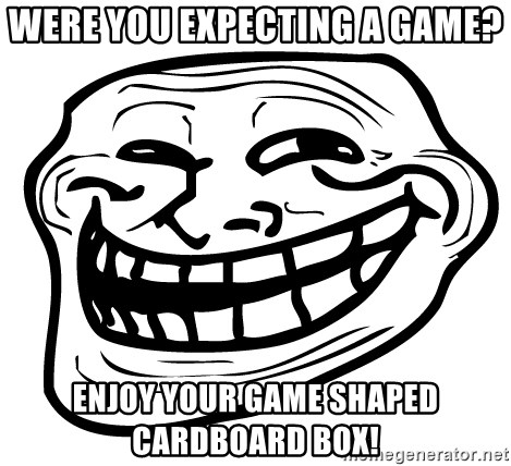 Problem Trollface - were you expecting a game? enjoy your game shaped cardboard box!
