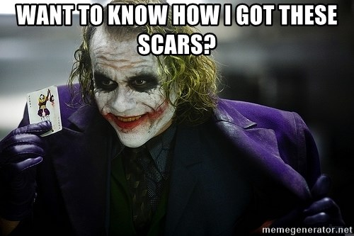 joker - WANT TO KNOW HOW I GOT THESE SCARS?