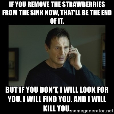 I will find you and kill you - if you remove the strawberries from the sink now, that'll be the end of it. but if you don't, I will look for you. i will find you. and i will kill you.