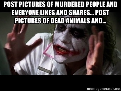 joker mind loss - Post pictures of murdered people and everyone likes and shares... post pictures of dead animals and...