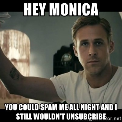 ryan gosling hey girl - HEY MONICA you could spam me all night and i stilL WOULDN'T UNSUBCRIBE