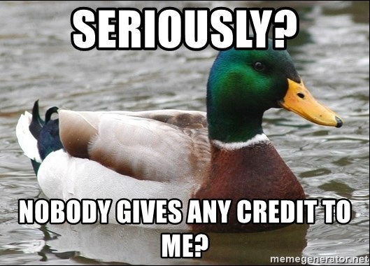 Actual Advice Mallard 1 - Seriously? nobody gives any credit to me?