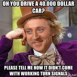 Willy Wonka - Oh you drive a 40,000 dollar car? please tell me how it didn't come with working turn signals