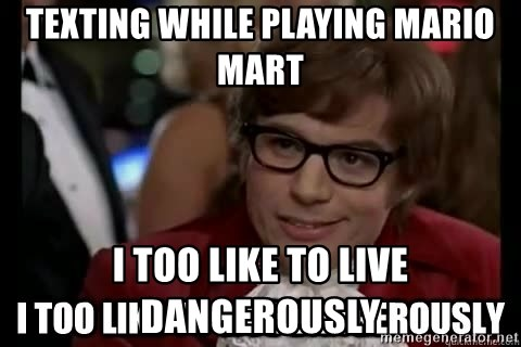 I too like to live dangerously - Texting while playing Mario mart I too like to live dangerously