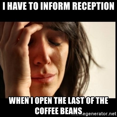 First World Problems - I have to inform Reception When I open the last of the coffee beans