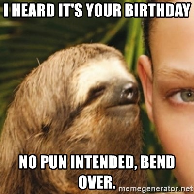 Whispering sloth - I heard it's your birthday no pun intended, bend over.