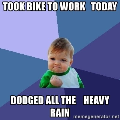 Success Kid - Took bike to work   today dodged all the    heavy rain